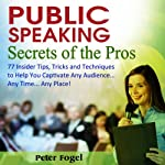 Public Speaking Secrets of the Pros: 77 Insider Tips, Tricks, and Techniques to Help You Captivate Any Audience...Any Time...Any Place! | Peter Fogel