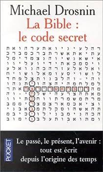 La Bible : Le Code secret I - Le passé, le présent, l'avenir, tout est écrit depuis l'origine des temps par Drosnin
