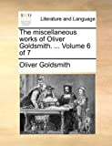 The Miscellaneous Works of Oliver Goldsmith, Oliver Goldsmith, 1140805797