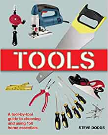 Tools A Tool-by-Tool Guide to Choosing and Using 150 Home Essentials
