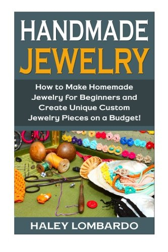 Handmade Jewelry: Jewelry Making for Beginners: Create Unique Custom Homemade Jewelry Pieces on a Budget (Jewelry – Jewelry Making – Handmade Jewelry …