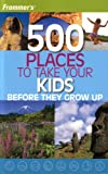 img - for Frommer's 500 Places to Take Your Kids Before They Grow Up (2007 Printing) book / textbook / text book