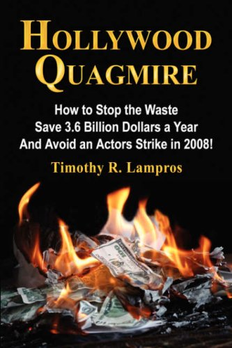HOLLYWOOD QUAGMIRE: How to Stop the Waste, Save 3.6 Billion Dollars a Year, and Avoid an Actors Strike in 2008! - An Ind