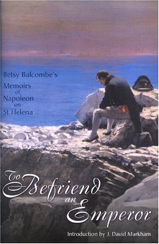 To Befriend an Emperor: Betsy Balcombe's Memoirs of Napoleon on St Helena