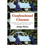Confessional Cinema: Religion, Film, and Modernity in Spain's Development Years, 1960–1975
