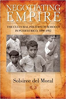 Negotiating Empire: The Cultural Politics of Schools in Puerto Rico, 1898–1952