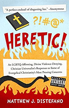 Heretic!: An LGBTQ-Affirming, Divine Violence-Denying, Christian Universalist's Responses to Some of Evangelical Christianity's Most Pressing Concerns by [Distefano, Matthew J]
