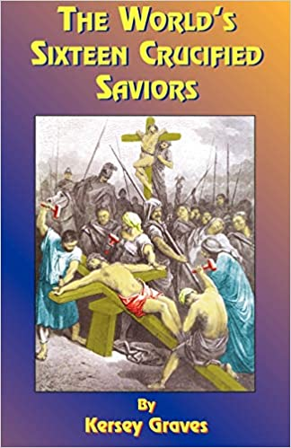 Book — THE WORLD'S SIXTEEN CRUCIFIED SAVIORS: OR CHRISTIANITY BEFORE CHRIST