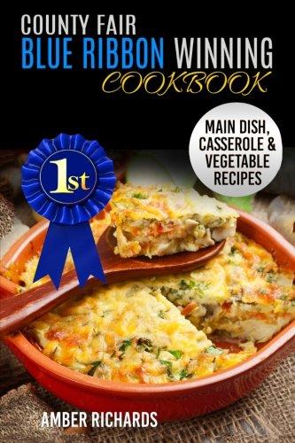 Read Online County Fair Blue Ribbon Winning Cookbook: Main Dish, Casserole, & Vegetable Recipes (Volume 1) pdf