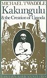 Kakungulu and the Creation of Uganda, 1868-1928, Twaddle, Michael, 0821410598