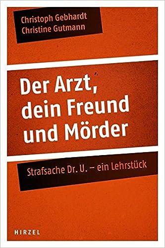 Der Arzt, dein Freund und Mörder: Strafsache Dr. U. - ein Lehrstück