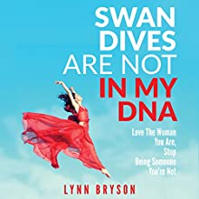 Swan Dives Are Not in My DNA: Love the Woman You Are, Stop Being Someone You're Not Audiobook by Lynn Bryson Narrated by Christine Cavanaugh