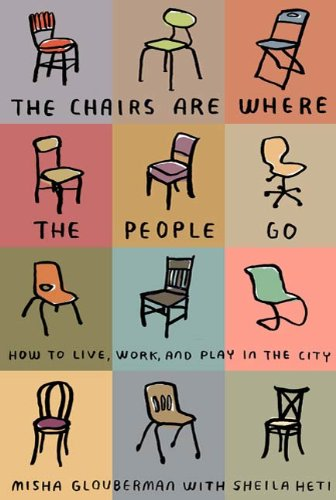 The Chairs Are Where the People Go: How to Live, Work, and Play in the City ()