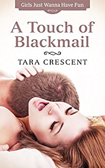 A Touch of Blackmail (A Romantic Comedy - with a Twist!) (Girls Just Wanna Have Fun Book 1) by [Crescent, Tara]