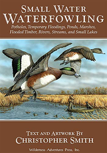 (Small Water Waterfowling: Potholes, Flooded Timber, Rivers, Streams, Beaver Ponds, Wild Rice, Small Lakes, Farm Ponds & Temporary Floodings)