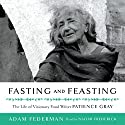 Fasting and Feasting: The Life of Visionary Food Writer Patience Gray Audiobook by Adam Federman Narrated by Naomi Frederick
