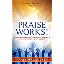 Praise Works!: Harnessing The Power of Praise, Worship and Thanksgiving for a Victorious Life. Win Life's Battles through the Power of Praise. (Faith With Works Book 2)