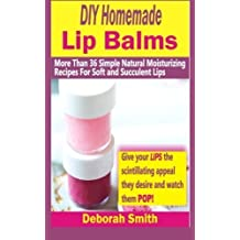 DIY Homemade Lip Balms: More Than 36 Simple Natural Moisturizing Recipes For Soft & Succulent Lips by Deborah Smith (2015-02-27)