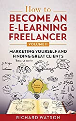 How to Become an e-Learning Freelancer: Marketing Yourself and Finding Great Clients - Volume II
