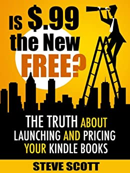 Is $.99 the New Free? The Truth About Launching and Pricing Your Kindle Books by [Scott, Steve]