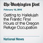 Getting to Hallelujah the Frantic Final Hours of the Oregon Refuge Occupation | Kevin Sullivan,Mark Berman
