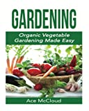 img - for Gardening: Organic Vegetable Gardening Made Easy (Organic Vegetable Gardening Guide For Beginners Including Planning Planting And Growing Garden Fresh Produce) book / textbook / text book