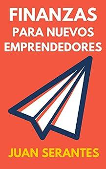 Finanzas para Nuevos Emprendedores: Aprende a gestionar las finanzas de tu empresa (Spanish Edition) by [Serantes, Juan]