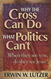 Why the Cross Can Do What Politics Can't, Erwin W. Lutzer, 1565079981