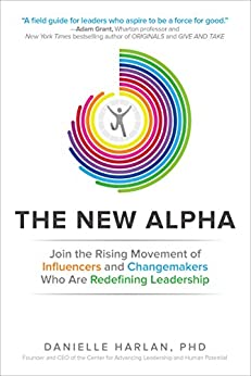 The New Alpha: Join the Rising Movement of Influencers and Changemakers Who are Redefining Leadership (Business Books) by [Harlan, Danielle]