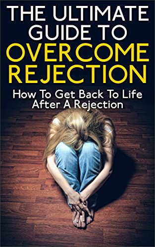 The Ultimate Guide To Overcome Rejection: How To Get Back To Life After A Rejection (Rejection, Overcome Rejection, How To Start Living After Rejection, Overcome Broken Heart) by [K., John]