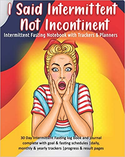 I Said Intermittent Not Incontinent: Intermittent Fasting Notebook with Trackers & Planners: 30 Day Intermittent Fasting log book and journal complete ... & yearly trackers  progress & result pages
