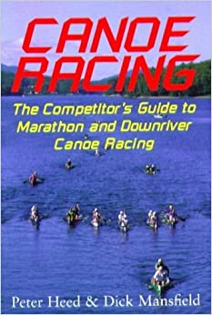 Canoe Racing: The Competitor's Guide to Marathon and Downriver Canoe Racing