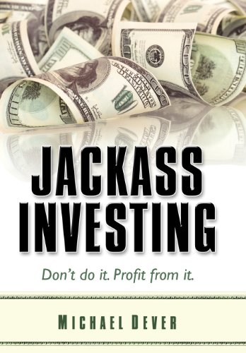 Jackass Investing: Don't do it. Profit from it. - Michael Dever