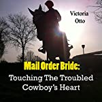 Mail Order Bride: Touching the Troubled Cowboy's Heart | Victoria Otto