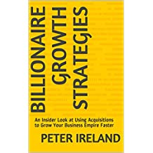 Billionaire Growth Strategies: An Insider Look at Using Acquisitions to Grow Your Business Empire Faster