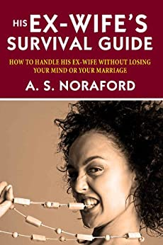 His Ex-Wife's Survival Guide:: How To Handle His Ex-wife Without Losing Your Mind Or Your Marriage by [Noraford, A. S.]