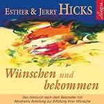 Wünschen und bekommen: Abrahams Anleitung zur Erfüllung Ihrer Wünsche | Esther Hicks,Jerry Hicks