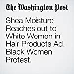 Shea Moisture Reaches out to White Women in Hair Products Ad. Black Women Protest. | Samantha Schmidt