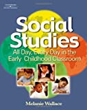 Social Studies All Day, Every Day : In the Early Childhood Classroom, Wallace, Melanie Carol, 1401881998
