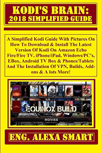 KODI'S BRAIN: 2018 Simplified Guide:  A Simplified Kodi Guide With Pictures On How To Download & Install The Latest Version Of Kodi On Amazon Echo Fire/Fire TV, iPhone/iPad, Windows/PC's, EBox...