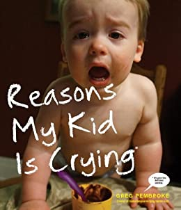 Reasons My Kid Is Crying by [Pembroke, Greg]