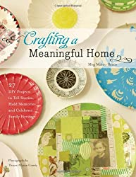Crafting a Meaningful Home: 27 DIY Projects to Tell Stories, Hold Memories, and Celebrate Family Heritage