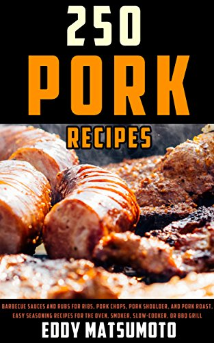 250 Recipes for Pork: Barbecue sauces and rubs for ribs, pork chops, pork shoulder, and pork roast. Easy seasoning recipes for the oven, smoker, slow-cooker, or BBQ grill. by Eddy Matsumoto