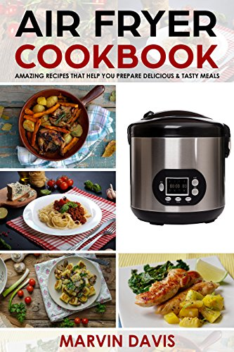 Air Fryer Cookbook: Amazing recipes that help you prepare delicious & tasty meals by Marvin Davis