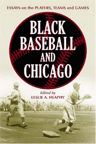 Books : Black Baseball and Chicago: Essays on the Players, Teams and Games of the Negro Leagues Most Important City (Jerry Malloy Conference)