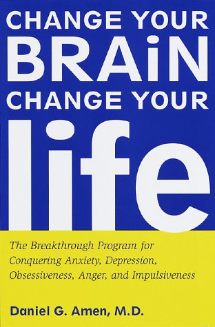 Change Your Brain, Change Your Life: The Breakthrough Program for Conquering Anxiety, Depression, Obsessiveness, Anger,