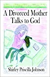 A Divorced Mother Talks to God, Shirley Priscilla Johnson, 1591290287