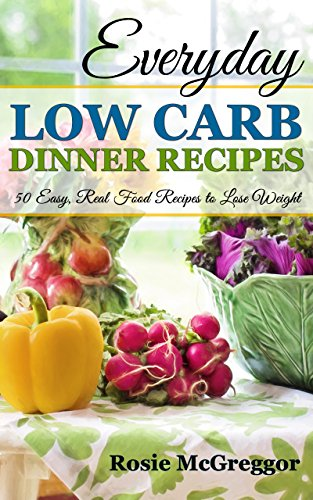 Everyday low carb dinner recipes 50 easy real food recipes to lose everyday low carb dinner recipes 50 easy real food recipes to lose weight forumfinder Choice Image