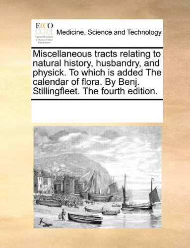 Download Miscellaneous tracts relating to natural history, husbandry, and physick. To which is added The calendar of flora. By Benj. Stillingfleet. The fourth edition. pdf epub