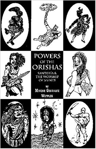 Powers Of The Orishas: Santeria And The Worship Of Saints by Migene Gonzalez Wippler